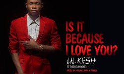 Lil Kesh ft Patoranking- Is it because i love you