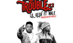 Lil Kesh ft. Wale – Cause Trouble pt. 2 (Prod. Pheelz)