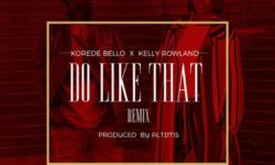 Korede Bello Feat. Kelly Rowland – Do Like That (Remix) (Prod. by Altims)