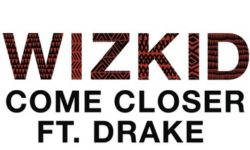 WizKid – Come Closer Feat. Drake [New Song]